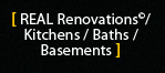REAL Renovations©/ Kitchens / Baths / Basements